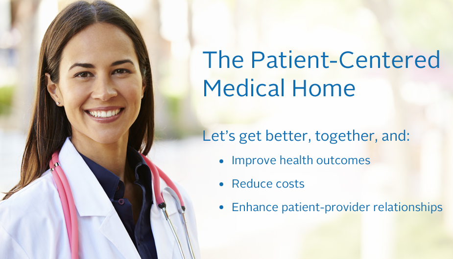 The Patient-Centered Medical Home: Let's get better, together, and: Improve health outcomes, Reduce costs, Enhance patient-provider relationships
